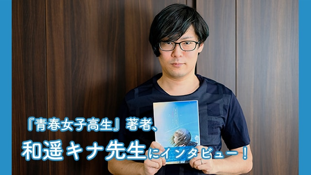 『青春女子高生』著者、和遥キナ先生にインタビュー!
