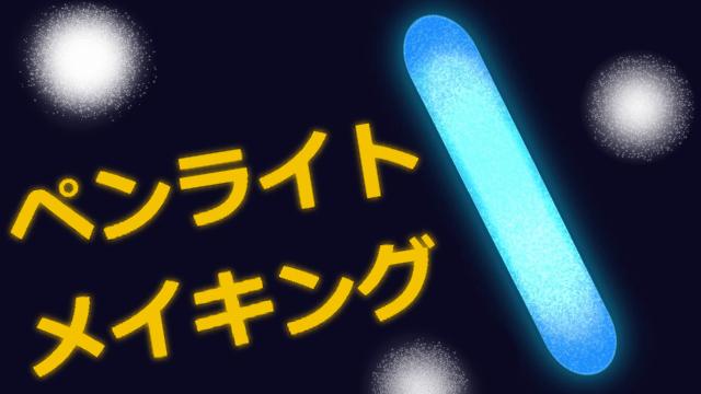 ペンライトのメイキング!美しい発光のさせ方をご紹介。